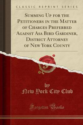 Summing Up for the Petitioners in the Matter of Charges Preferred Against Asa Bird Gardiner, District Attorney of New York County (Classic Reprint) by New York City Club