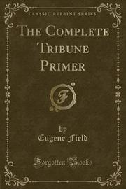 The Complete Tribune Primer (Classic Reprint) by Eugene Field