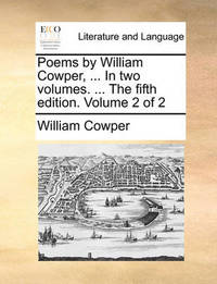 Poems, by William Cowper, ... in Two Volumes. ... the Fifth Edition. Volume 2 of 2 by William Cowper