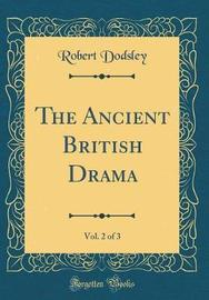 The Ancient British Drama, Vol. 2 of 3 (Classic Reprint) by Robert Dodsley image