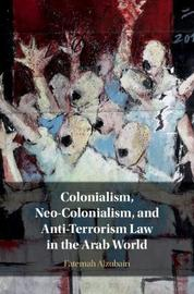 Colonialism, Neo-Colonialism, and Anti-Terrorism Law in the Arab World by Fatemah Alzubairi