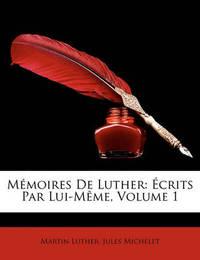 Mmoires de Luther: Crits Par Lui-Mme, Volume 1 by Jules Michelet