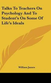 Talks to Teachers on Psychology and to Student's on Some of Life's Ideals by William James