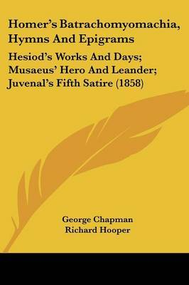 Homer's Batrachomyomachia, Hymns And Epigrams: Hesiod's Works And Days; Musaeus' Hero And Leander; Juvenal's Fifth Satire (1858) image