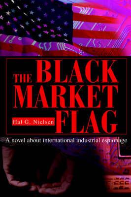 The Black Market Flag: A Novel about International Industrial Espionage by Hal G. Nielsen