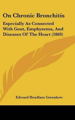 On Chronic Bronchitis: Especially As Connected With Gout, Emphysema, And Diseases Of The Heart (1869) by Edward Headlam Greenhow