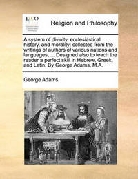 A System of Divinity, Ecclesiastical History, and Morality; Collected from the Writings of Authors of Various Nations and Languages, ... Designed Also to Teach the Reader a Perfect Skill in Hebrew, Greek, and Latin. by George Adams, M.A. by George Adams
