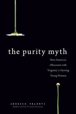 The Purity Myth: How America's Obsession with Virginity is Hurting Young Women by Jessica Valenti