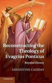 Reconstructing the Theology of Evagrius Ponticus by Augustine Casiday