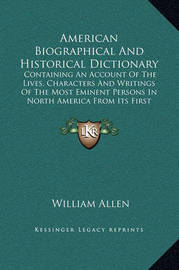 American Biographical and Historical Dictionary: Containing an Account of the Lives, Characters and Writings of the Most Eminent Persons in North America from Its First Settlement (1832) by William Allen