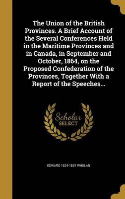 The Union of the British Provinces. a Brief Account of the Several Conferences Held in the Maritime Provinces and in Canada, in September and October, 1864, on the Proposed Confederation of the Provinces, Together with a Report of the Speeches... by Edward 1824-1867 Whelan