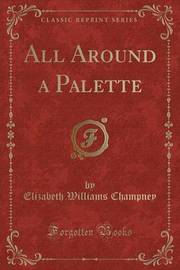 All Around a Palette (Classic Reprint) by Elizabeth Williams Champney image