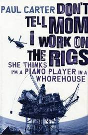 Don't Tell Mom I Work on the Rigs by Paul Carter