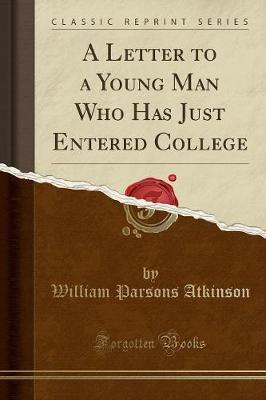 A Letter to a Young Man Who Has Just Entered College (Classic Reprint) by William Parsons Atkinson