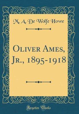 Oliver Ames, Jr., 1895-1918 (Classic Reprint) by M A De Wolfe Howe