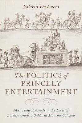 The Politics of Princely Entertainment by Valeria De Lucca