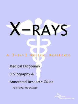 X-Rays - A Medical Dictionary, Bibliography, and Annotated Research Guide to Internet References by ICON Health Publications image