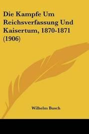 Die Kampfe Um Reichsverfassung Und Kaisertum, 1870-1871 (1906) by Wilhelm Busch