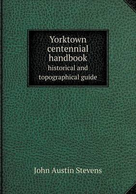 Yorktown Centennial Handbook Historical and Topographical Guide by John Austin Stevens
