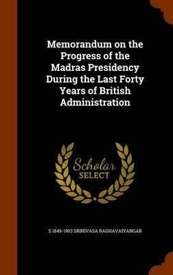 Memorandum on the Progress of the Madras Presidency During the Last Forty Years of British Administration by S 1849-1903 Srinivasa Raghavaiyangar