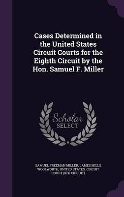 Cases Determined in the United States Circuit Courts for the Eighth Circuit by the Hon. Samuel F. Miller by Samuel Freeman Miller