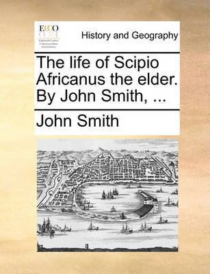 The Life of Scipio Africanus the Elder. by John Smith, by John Smith