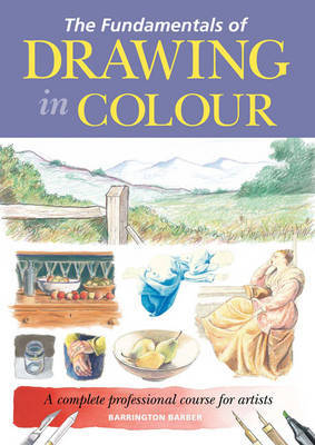 The Fundamentals of Drawing in Colour by Barrington Barber