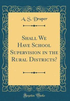 Shall We Have School Supervision in the Rural Districts? (Classic Reprint) by A S Draper