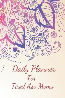 Daily Planner for Tired Ass Moms by Beyond Love Creations