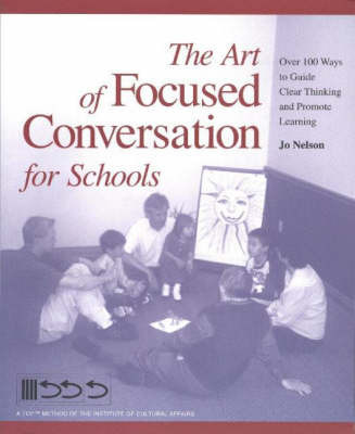 The Art of Focused Conversation for Schools: Over 100 Ways to Guide Clear Thinking and Promote Learning by Jo Nelson