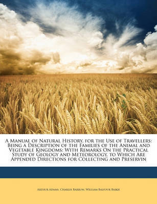 A Manual of Natural History, for the Use of Travellers: Being a Description of the Families of the Animal and Vegetable Kingdoms: With Remarks on the Practical Study of Geology and Meteorology. to Which Are Appended Directions for Collecting and Preservin by Arthur Adams