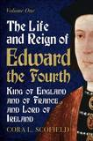 The Life and Reign of Edward the Fourth: King of England and France and Lord of Ireland: Volume 1 by Cora L Scofield