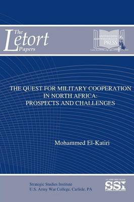 The Quest for Military Cooperation in North Africa: Prospects and Challenges by Mohammed El-Katiri