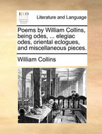 Poems by William Collins, Being Odes, ... Elegiac Odes, Oriental Eclogues, and Miscellaneous Pieces by William Collins