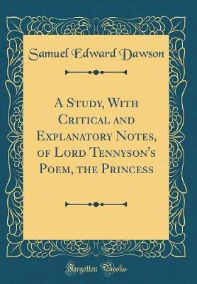 A Study, with Critical and Explanatory Notes, of Lord Tennyson's Poem, the Princess (Classic Reprint) by Samuel Edward Dawson