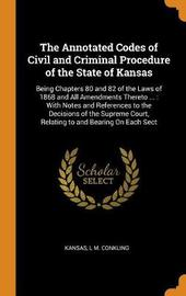 The Annotated Codes of Civil and Criminal Procedure of the State of Kansas by . Kansas