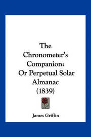 The Chronometer's Companion: Or Perpetual Solar Almanac (1839) by James Griffin