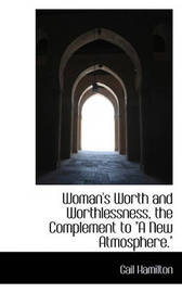 "Woman's Worth and Worthlessness, the Complement to ""A New Atmosphere."" by Gail Hamilton"