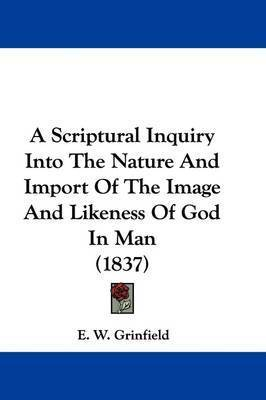 A Scriptural Inquiry Into The Nature And Import Of The Image And Likeness Of God In Man (1837) by E W Grinfield