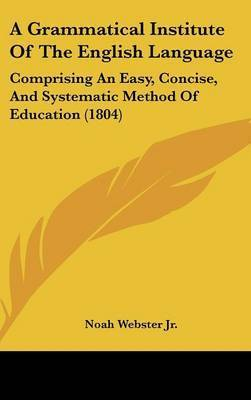 A Grammatical Institute of the English Language: Comprising an Easy, Concise, and Systematic Method of Education (1804) by Noah Webster