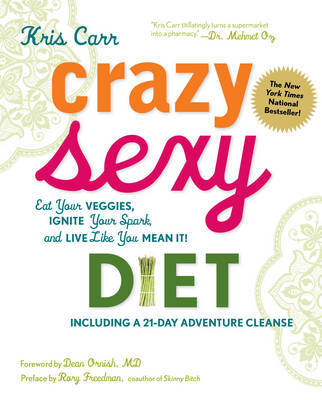 Crazy Sexy Diet: Eat Your Veggies, Ignite Your Spark, and Live Like You Mean It! by Kris Carr