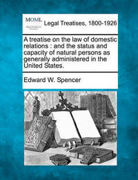 A Treatise on the Law of Domestic Relations by Edward W Spencer