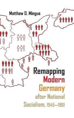 Remapping Modern Germany after National Socialism, 1945-1961 by Matthew D Mingus