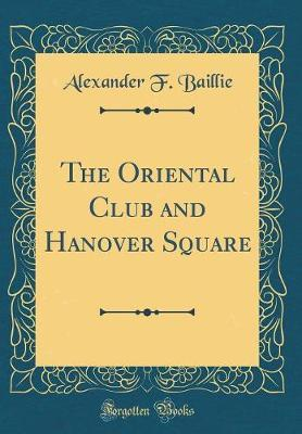 The Oriental Club and Hanover Square (Classic Reprint) by Alexander F Baillie