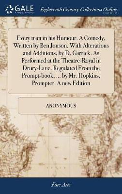 Every Man in His Humour. a Comedy, Written by Ben Jonson. with Alterations and Additions, by D. Garrick. as Performed at the Theatre-Royal in Drury-Lane. Regulated from the Prompt-Book, ... by Mr. Hopkins, Prompter. a New Edition by * Anonymous