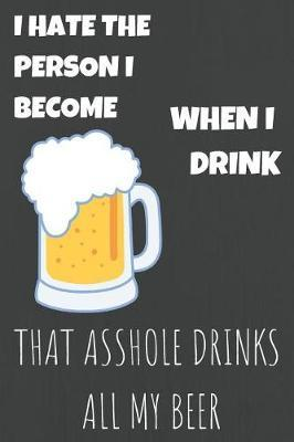 I Hate Person I Become When I Drink That Asshole Drinks All My Beer by Ethanol Broadcast