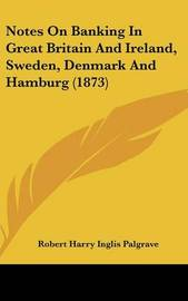 Notes On Banking In Great Britain And Ireland, Sweden, Denmark And Hamburg (1873) by Sir Robert Harry Inglis Palgrave image