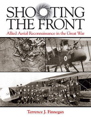 Shooting the Front: Allied Aerial Reconnaissance in the Great War by Terrence J Finnegan