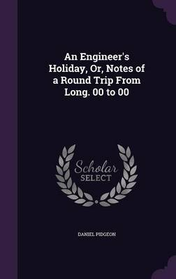 An Engineer's Holiday, Or, Notes of a Round Trip from Long. 00 to 00 by Daniel Pidgeon image