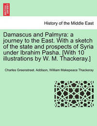 Damascus and Palmyra: A Journey to the East. with a Sketch of the State and Prospects of Syria Under Ibrahim Pasha. [With 10 Illustrations by W. M. Thackeray.] Vol. I. by Charles Greenstreet Addison